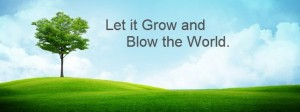let it grow and blow the world